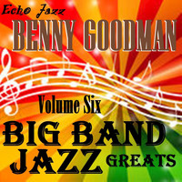 Benny Goodman - Big Band Jazz Greats, Vol. 6