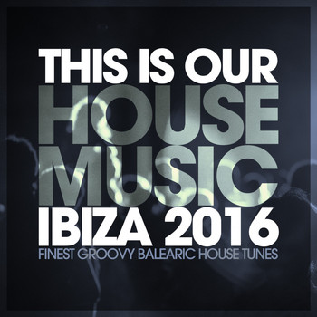 Various Artists - This Is Our House Music Ibiza 2016 - Finest Groovy Balearic House Tunes