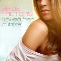 Bride Factory - I Loved Her in Ibiza