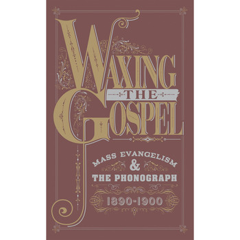 Various Artists - Waxing The Gospel: Mass Evangelism And The Phonograph, 1890-1900