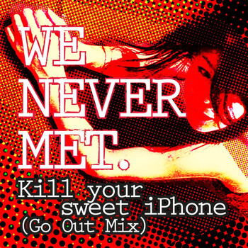 We Never Met - Kill Your Sweet Iphone (Go out Mix)