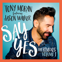 Tony Moran & Jason Walker - Say Yes (The Remixes, Vol. 1)