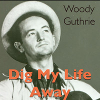 Woody Guthrie - Dig My Life Away