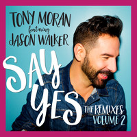 Tony Moran & Jason Walker - Say Yes (The Remixes, Vol. 2)