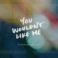 Sleeping At Last - You Wouldn't Like Me