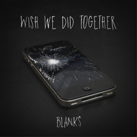 Blanks - Wish We Did Together