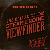 The Cog is Dead - The Ballad of the Steam Engine Viewfinder