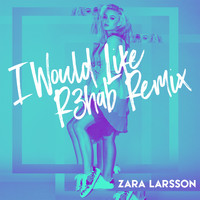 Zara Larsson - I Would Like (R3hab Remix)
