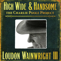 Loudon Wainwright III - High Wide & Handsome - The Charlie Poole Project