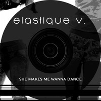 Elastique V. - She Makes Me Wanna Dance