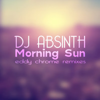 DJ Absinth - Morning Sun (Eddy Chrome Remixes)