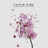Catch Fire - A Love That I Still Miss (Explicit)
