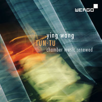 Ying Wang - Wang: Tun Tu. Chamber Music Renewed