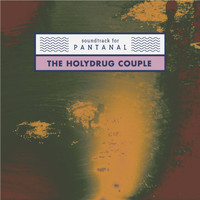 The Holydrug Couple - Soundtrack for Pantanal