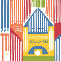 Christopher Houlihan - Bach: Organ Works