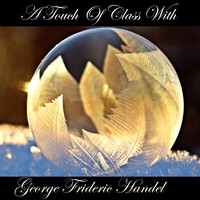George Frideric Handel - A Touch Of Class With George Frideric Handel