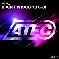 ATFC - It Ain't Whatchu Got (Explicit)