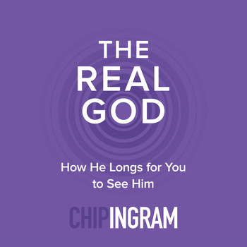 Chip Ingram - The Real God: How He Longs for You to See Him
