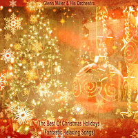 Glenn Miller & His Orchestra - The Best Of Christmas Holidays (Fantastic Relaxing Songs)