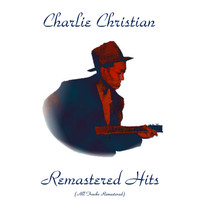 Charlie Christian - Remastered Hits (All Tracks Remastered 2016)