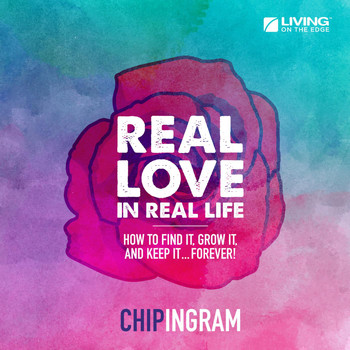 Chip Ingram - Real Love in Real Life (How to Find It, Grow It, and Keep It... Forever!)