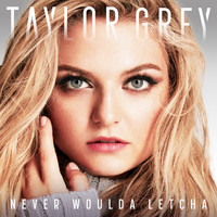 Taylor Grey - Never Woulda Letcha