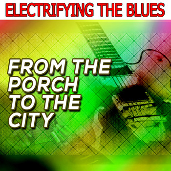 Various Artists - Electrifying the Blues: From the Porch to the City