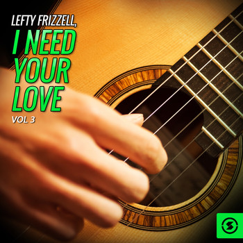 Lefty Frizzell - Lefty Frizzell, I Need Your Love, Vol. 3