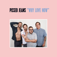 Pissed Jeans - Why Love Now (Explicit)