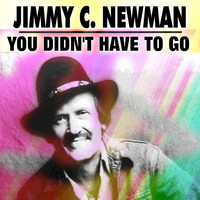 JIMMY C. NEWMAN - You Didn't Have to Go