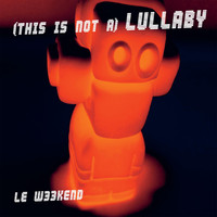 Le Weekend - (This Is Not A) Lullaby
