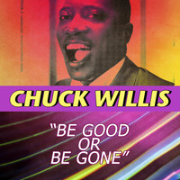 Chuck Willis - Be Good or Be Gone