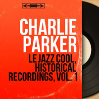 Charlie Parker - Le Jazz Cool, Historical Recordings, Vol. 1 (Mono Version)