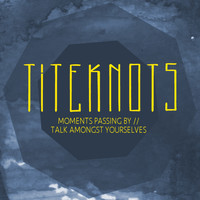 Titeknots - Moments Passing By / Talk Amongst Yourselves