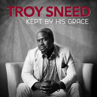Troy Sneed - Kept by His Grace