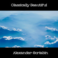 Alexander Scriabin - Classically Beautiful Alexander Scriabin