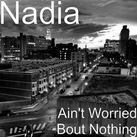 Nadia - Ain't Worried Bout Nothing