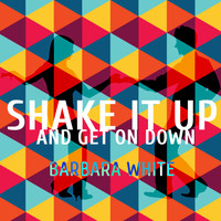 Barbara White - Shake It Up And Get On Down