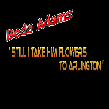 Beda Adams - Still I Take Him Flowers to Arlington