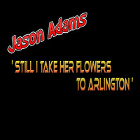 Jason Adams - Still I Take Her Flowers to Arlington