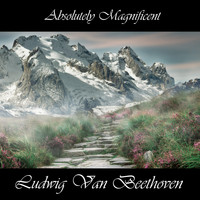 Ludwig van Beethoven - Absolutely Magnificent Ludwig Van Beethoven