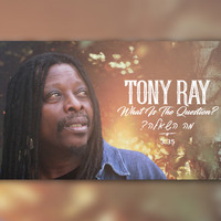 Tony Ray - What Is the Question?