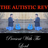 The Autistic Rev - Present With the Lord