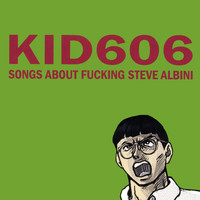 Kid 606 - Songs About Fucking Steve Albini
