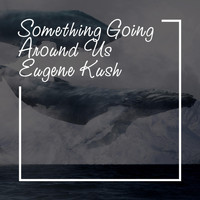 Eugene Kush - Something Going Around Us