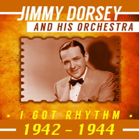Jimmy Dorsey And His Orchestra - I Got Rhythm (1942-1944)