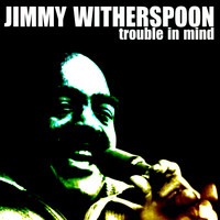 Jimmy Witherspoon - Trouble In Mind