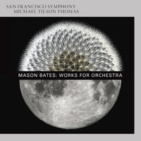 San Francisco Symphony & Michael Tilson Thomas - Mason Bates: Works for Orchestra