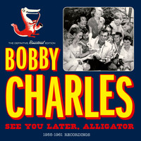 Bobby Charles - See You Later, Alligator: 1955-1961 Recordings