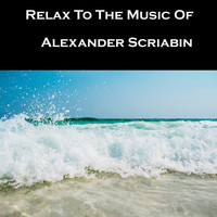Alexander Scriabin - Relax To The Music Of Alexander Scriabin